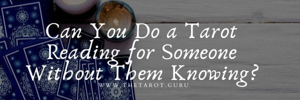 Can You Do a Tarot Reading for Someone Without Them Knowing?